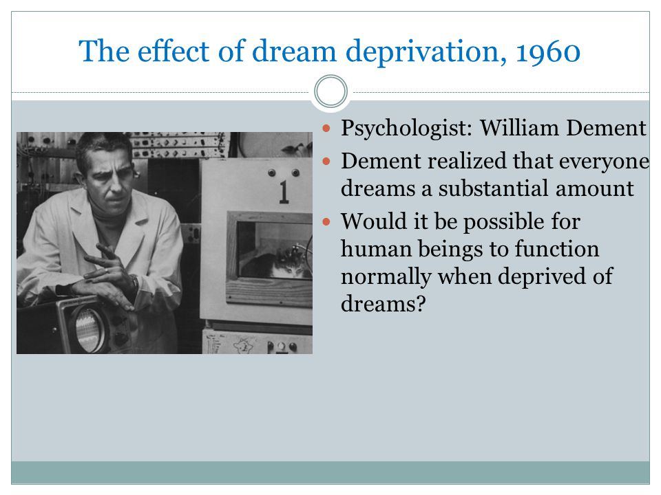 The effect of dream deprivation, 1960 Psychologist: William Dement Dement realized that everyone dreams a substantial amount Would it be possible for human beings to function normally when deprived of dreams?