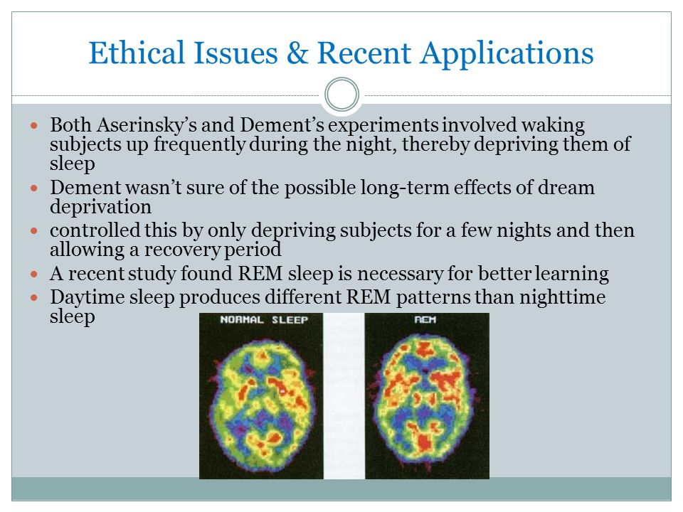 Ethical Issues & Recent Applications Both Aserinsky's and Dement's experiments involved waking subjects up frequently during the night, thereby depriving them of sleep Dement wasn't sure of the possible long-term effects of dream deprivation controlled this by only depriving subjects for a few nights and then allowing a recovery period A recent study found REM sleep is necessary for better learning Daytime sleep produces different REM patterns than nighttime sleep