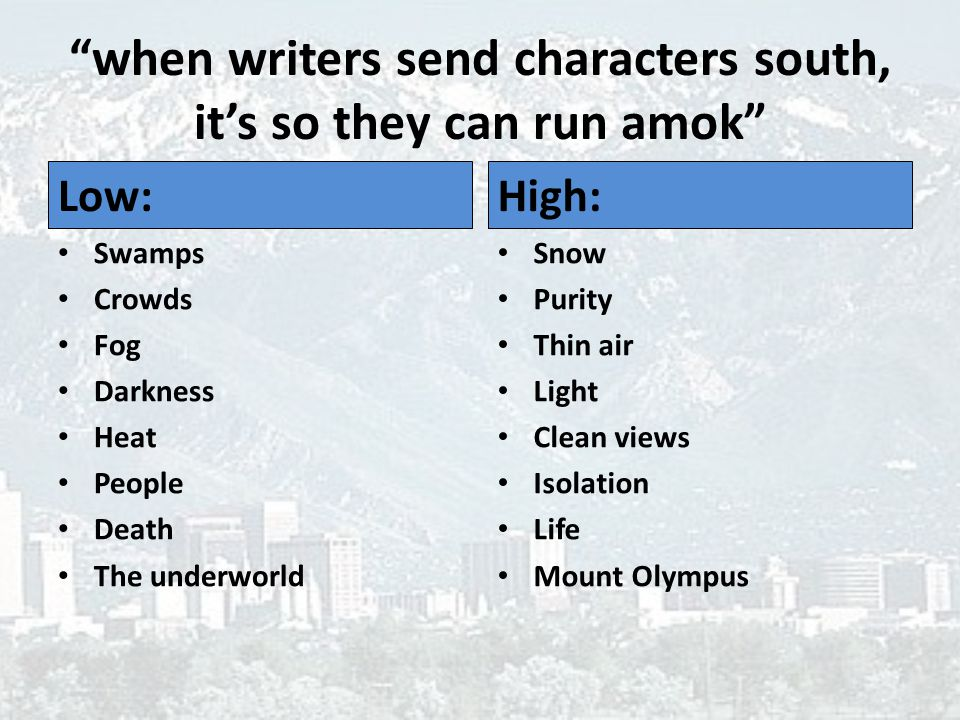 when writers send characters south, it's so they can run amok Low: Swamps Crowds Fog Darkness Heat People Death The underworld High: Snow Purity Thin air Light Clean views Isolation Life Mount Olympus