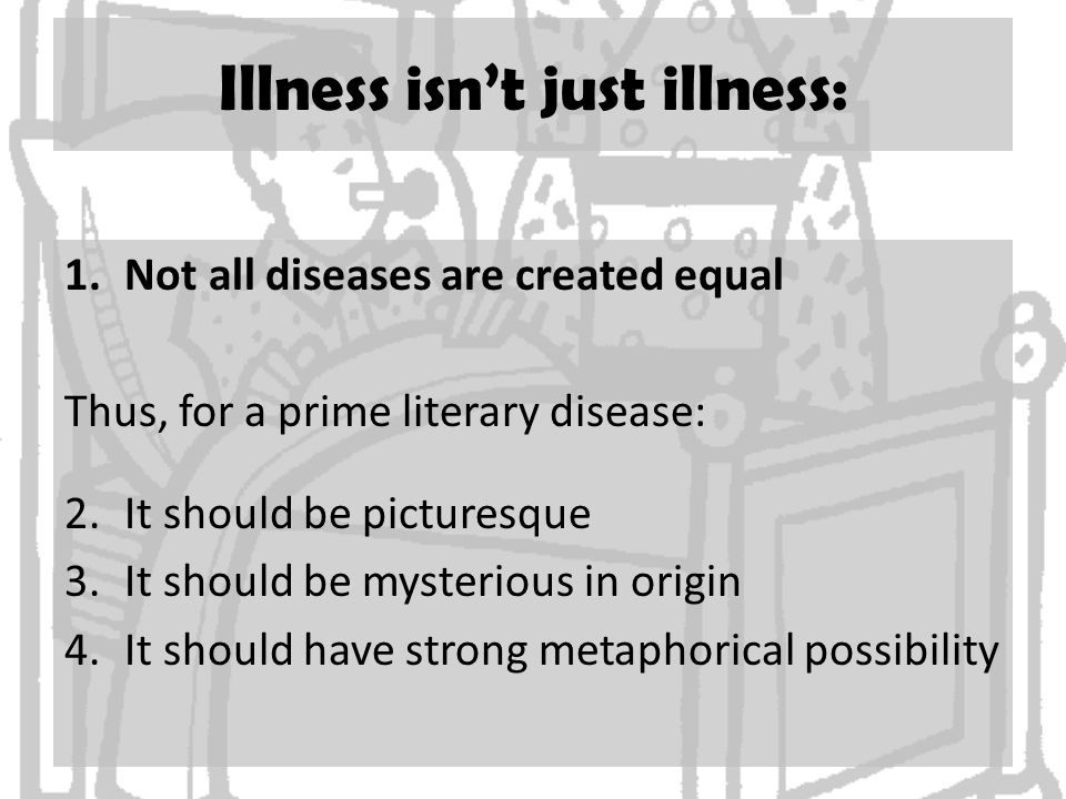 Illness isn't just illness: 1.Not all diseases are created equal Thus, for a prime literary disease: 2.It should be picturesque 3.It should be mysterious in origin 4.It should have strong metaphorical possibility