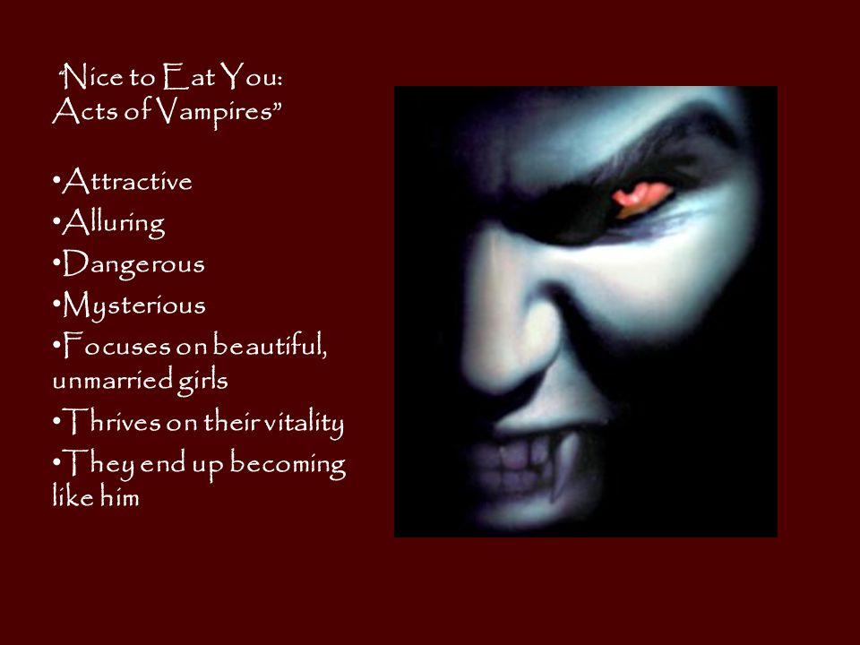 Nice to Eat You: Acts of Vampires Attractive Alluring Dangerous Mysterious Focuses on beautiful, unmarried girls Thrives on their vitality They end up becoming like him
