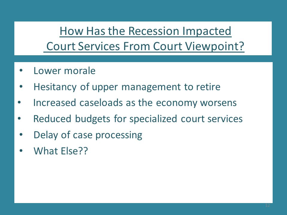 Lower morale Hesitancy of upper management to retire Increased caseloads as the economy worsens Reduced budgets for specialized court services Delay of case processing What Else .
