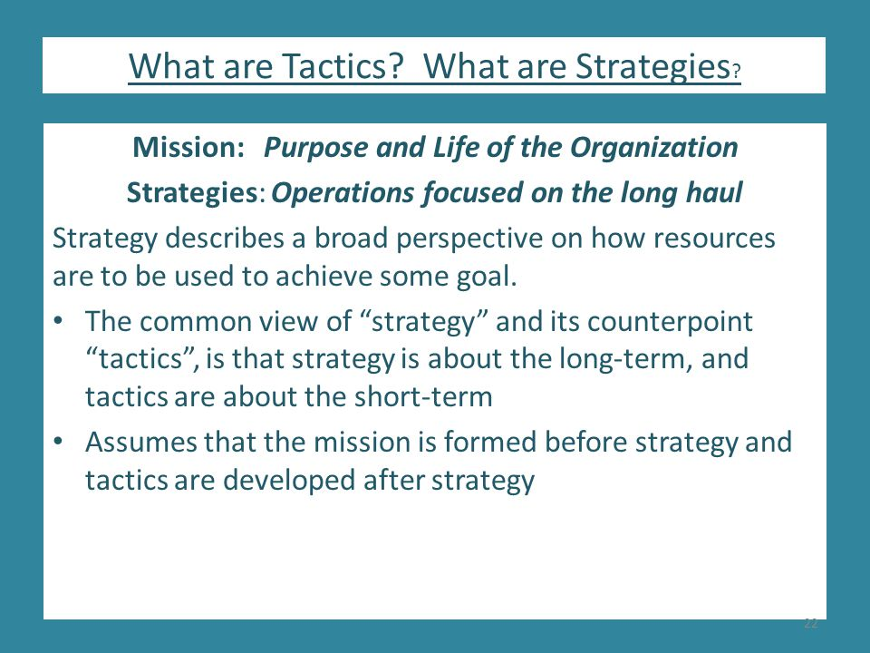 Mission: Purpose and Life of the Organization Strategies: Operations focused on the long haul Strategy describes a broad perspective on how resources are to be used to achieve some goal.