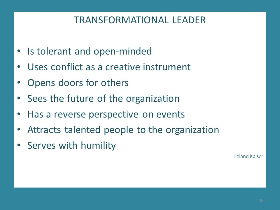 TRANSFORMATIONAL LEADER Is tolerant and open-minded Uses conflict as a creative instrument Opens doors for others Sees the future of the organization Has a reverse perspective on events Attracts talented people to the organization Serves with humility Leland Kaiser 36