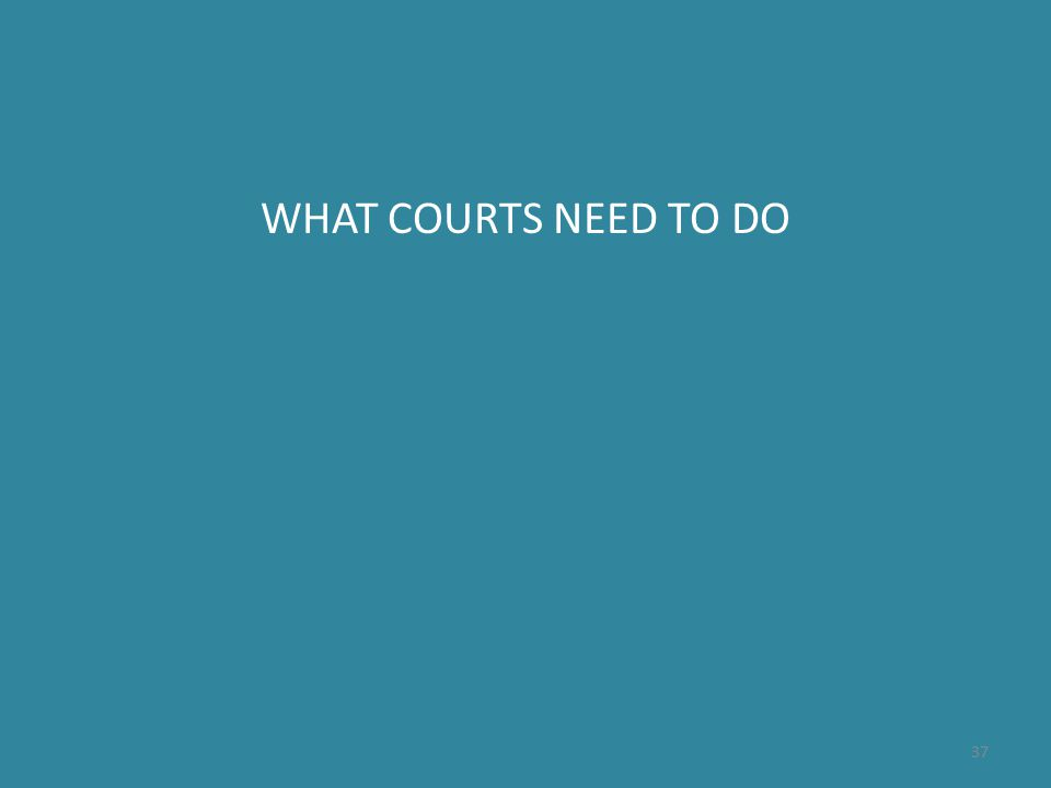 WHAT COURTS NEED TO DO 37