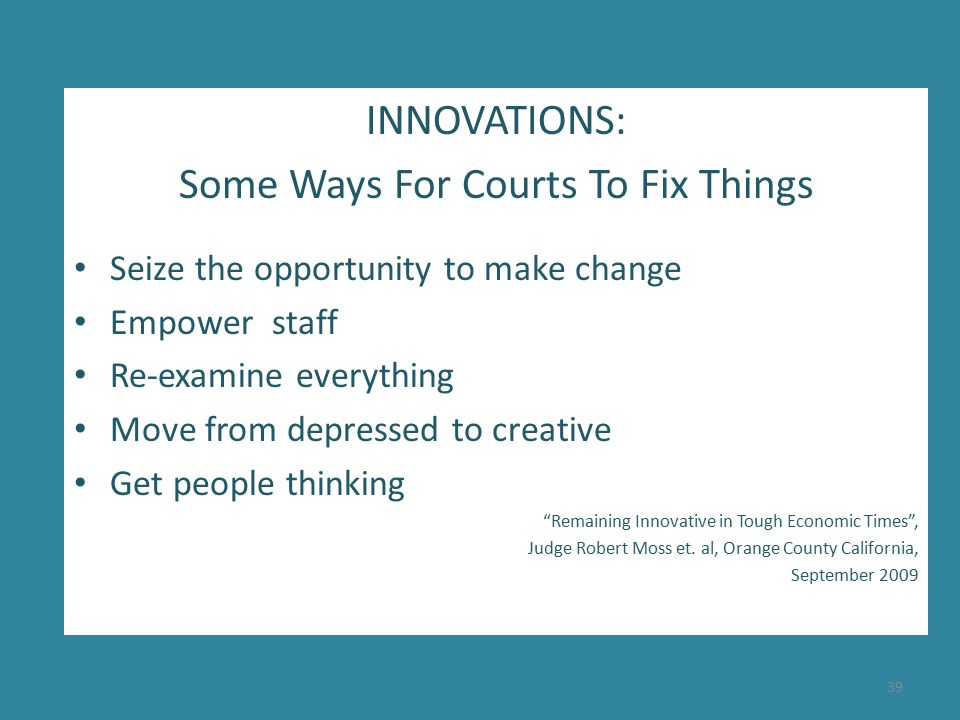 INNOVATIONS: Some Ways For Courts To Fix Things Seize the opportunity to make change Empower staff Re-examine everything Move from depressed to creative Get people thinking Remaining Innovative in Tough Economic Times , Judge Robert Moss et.