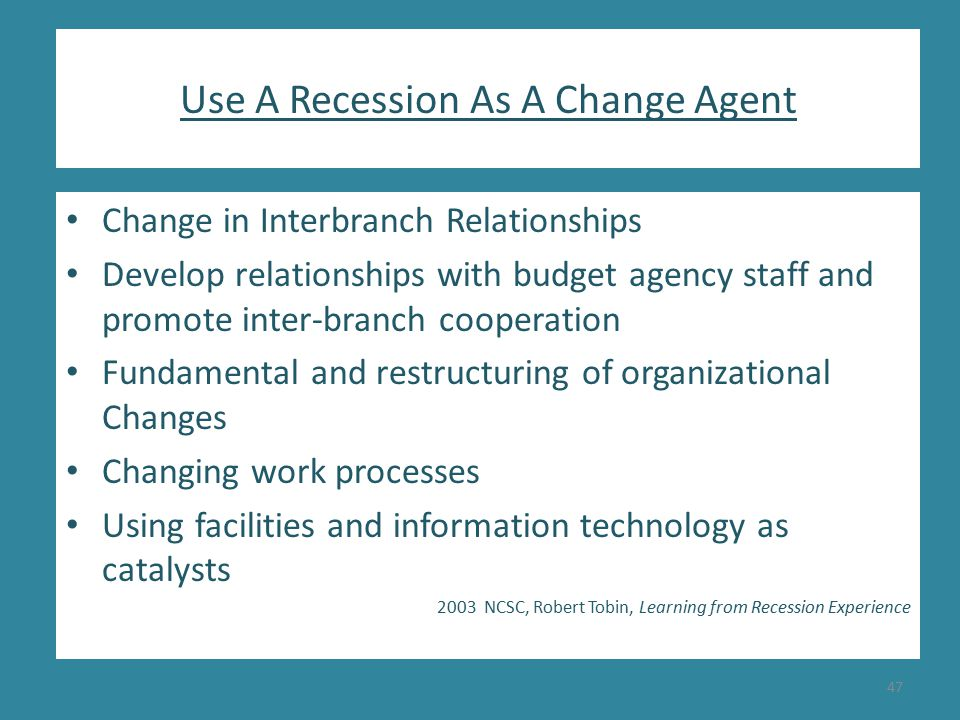 Use A Recession As A Change Agent Change in Interbranch Relationships Develop relationships with budget agency staff and promote inter-branch cooperation Fundamental and restructuring of organizational Changes Changing work processes Using facilities and information technology as catalysts 2003 NCSC, Robert Tobin, Learning from Recession Experience 47