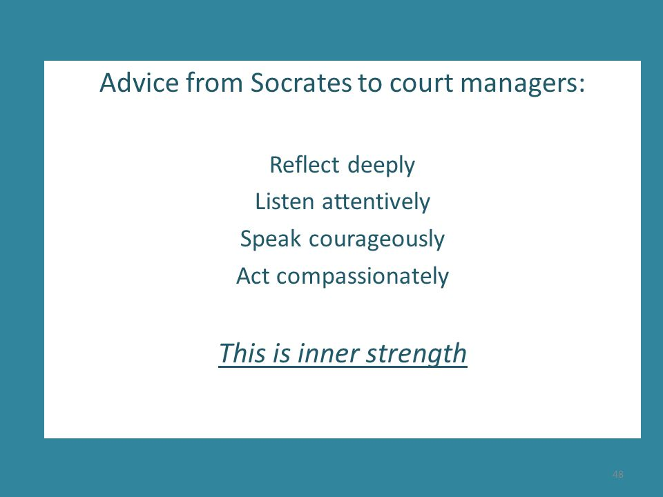 Advice from Socrates to court managers: Reflect deeply Listen attentively Speak courageously Act compassionately This is inner strength 48
