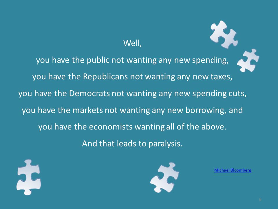 6 Well, you have the public not wanting any new spending, you have the Republicans not wanting any new taxes, you have the Democrats not wanting any new spending cuts, you have the markets not wanting any new borrowing, and you have the economists wanting all of the above.
