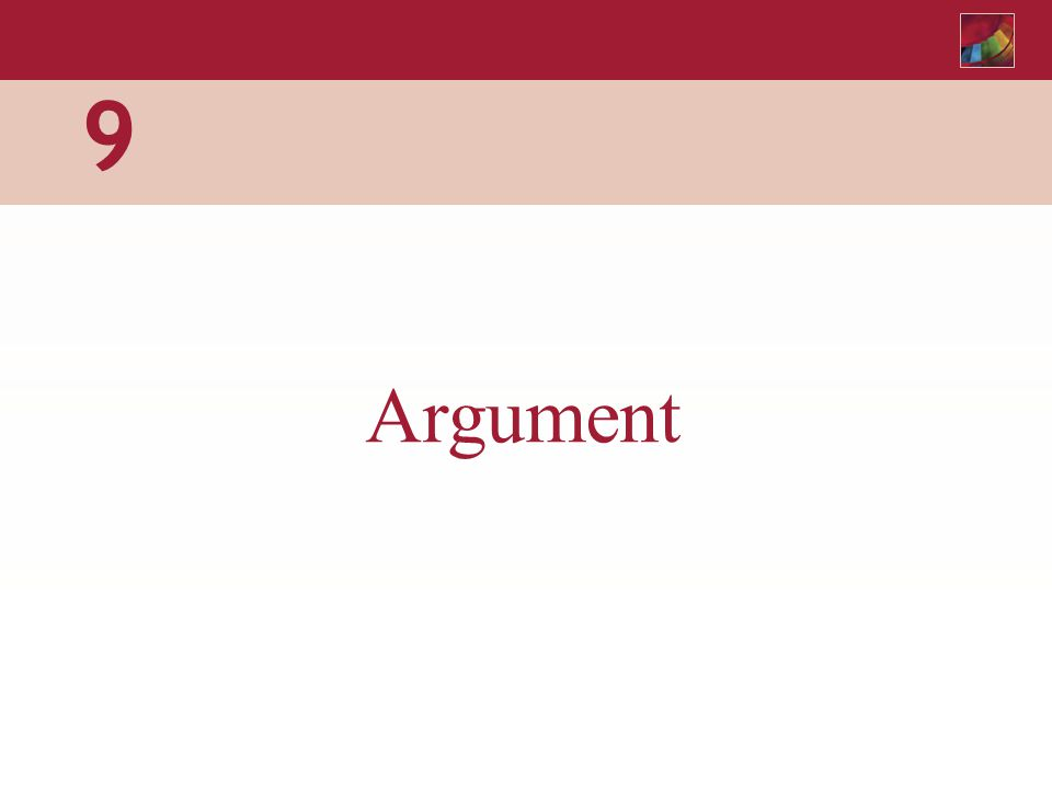 CHAPTER 9 Argument Argument in Textbook Writing Well-developed ideas or theories Experiments Surveys Studies Argument: Expert Testimony Reasons Examples Other Evidence Support: Recognizing the author's points and asking yourself whether the support is relevant and adequate will help you be an involved and critical reader.
