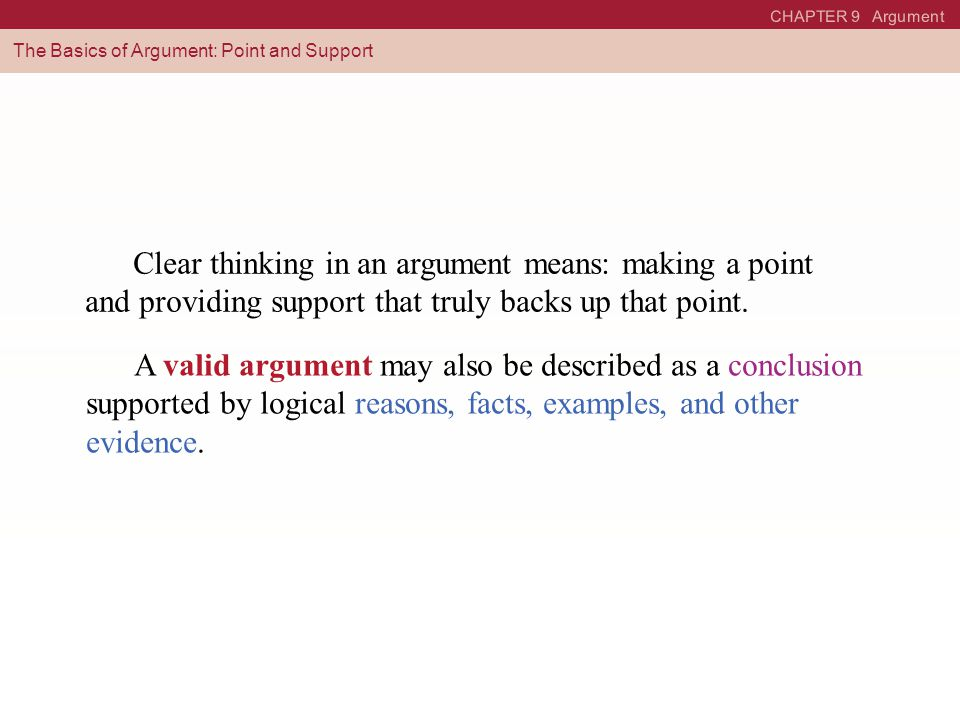 CHAPTER 9 Argument The Basics of Argument: Point and Support Clear thinking in an argument means: making a point and providing support that truly backs up that point.