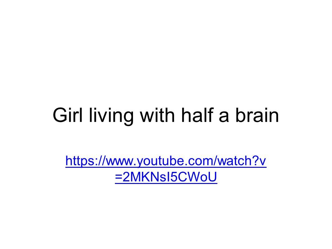 Girl living with half a brain https://www.youtube.com/watch v =2MKNsI5CWoU