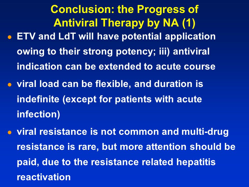 ETV and LdT will have potential application owing to their strong potency; iii) antiviral indication can be extended to acute course viral load can be flexible, and duration is indefinite (except for patients with acute infection) viral resistance is not common and multi-drug resistance is rare, but more attention should be paid, due to the resistance related hepatitis reactivation Conclusion: the Progress of Antiviral Therapy by NA (1)