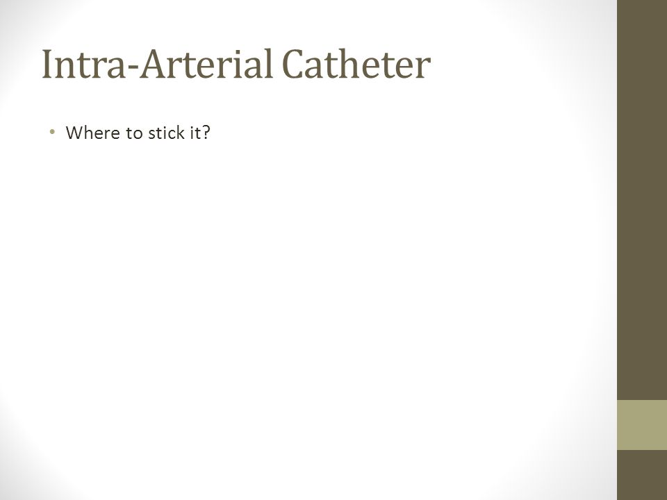 Intra-Arterial Catheter Where to stick it?