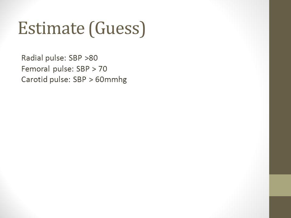 Estimate (Guess) Radial pulse: SBP >80 Femoral pulse: SBP > 70 Carotid pulse: SBP > 60mmhg