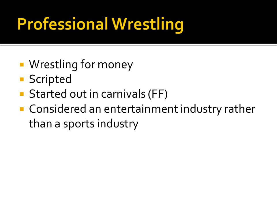  Wrestling for money  Scripted  Started out in carnivals (FF)  Considered an entertainment industry rather than a sports industry