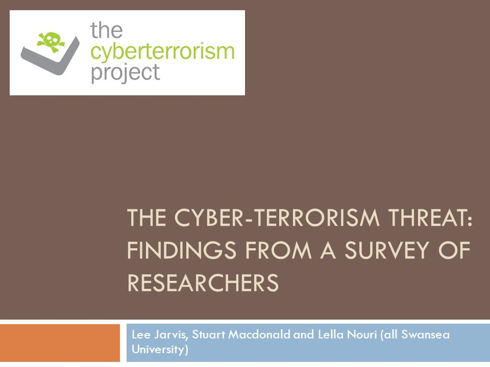 THE CYBER-TERRORISM THREAT: FINDINGS FROM A SURVEY OF RESEARCHERS Lee Jarvis, Stuart Macdonald and Lella Nouri (all Swansea University)