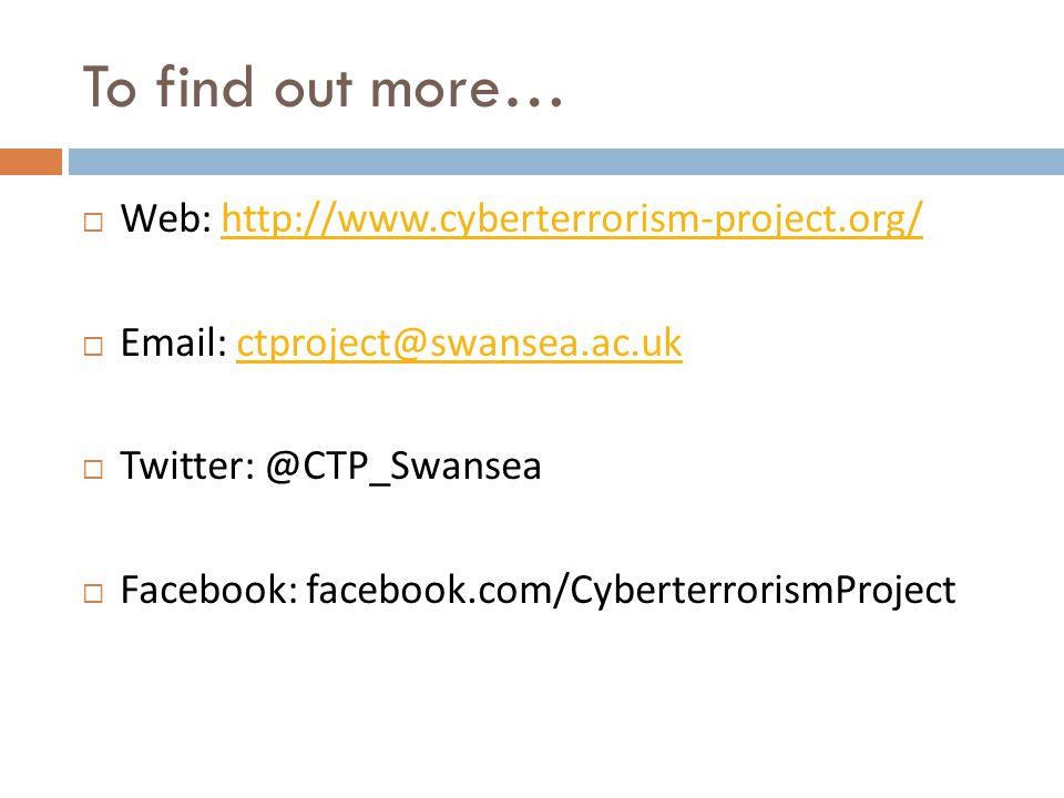 To find out more…  Web: http://www.cyberterrorism-project.org/http://www.cyberterrorism-project.org/  Email: ctproject@swansea.ac.ukctproject@swansea.ac.uk  Twitter: @CTP_Swansea  Facebook: facebook.com/CyberterrorismProject