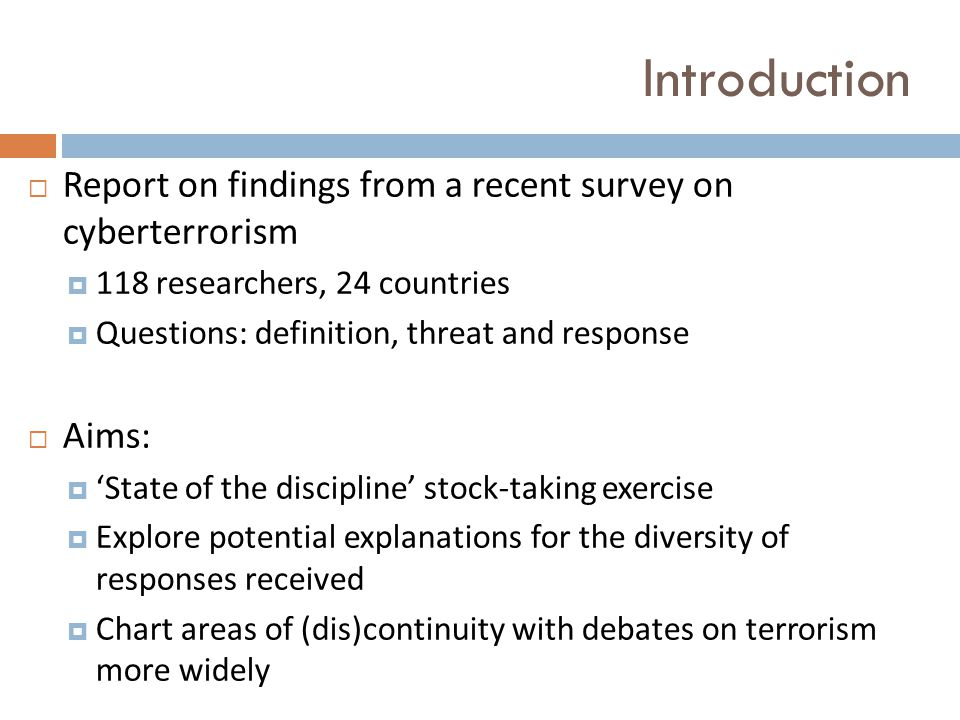 Introduction  Report on findings from a recent survey on cyberterrorism  118 researchers, 24 countries  Questions: definition, threat and response  Aims:  'State of the discipline' stock-taking exercise  Explore potential explanations for the diversity of responses received  Chart areas of (dis)continuity with debates on terrorism more widely