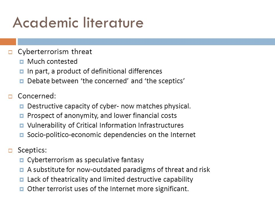 Academic literature  Cyberterrorism threat  Much contested  In part, a product of definitional differences  Debate between 'the concerned' and 'the sceptics'  Concerned:  Destructive capacity of cyber- now matches physical.