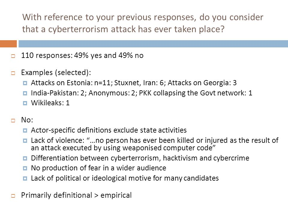 With reference to your previous responses, do you consider that a cyberterrorism attack has ever taken place?  110 responses: 49% yes and 49% no  Ex