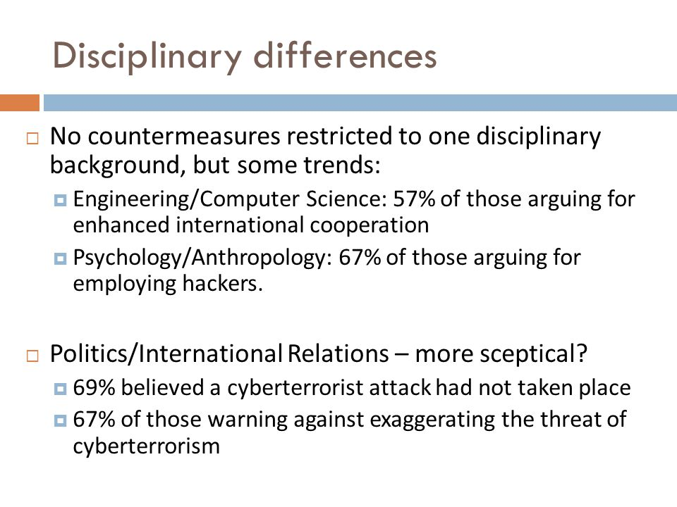 Disciplinary differences  No countermeasures restricted to one disciplinary background, but some trends:  Engineering/Computer Science: 57% of those arguing for enhanced international cooperation  Psychology/Anthropology: 67% of those arguing for employing hackers.