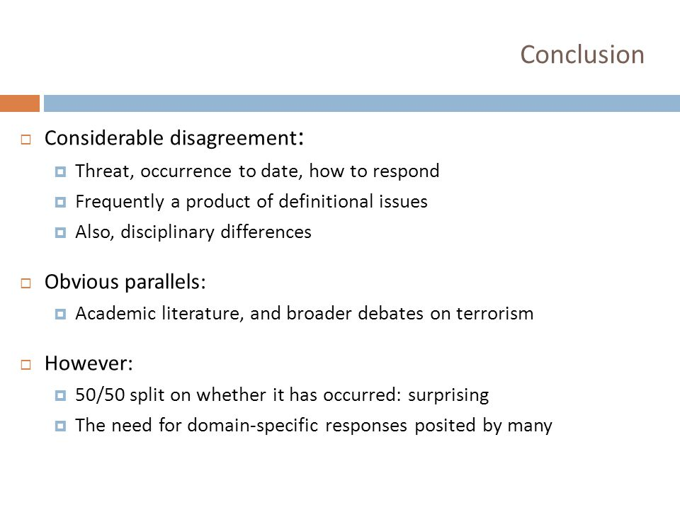 Conclusion  Considerable disagreement :  Threat, occurrence to date, how to respond  Frequently a product of definitional issues  Also, disciplinary differences  Obvious parallels:  Academic literature, and broader debates on terrorism  However:  50/50 split on whether it has occurred: surprising  The need for domain-specific responses posited by many