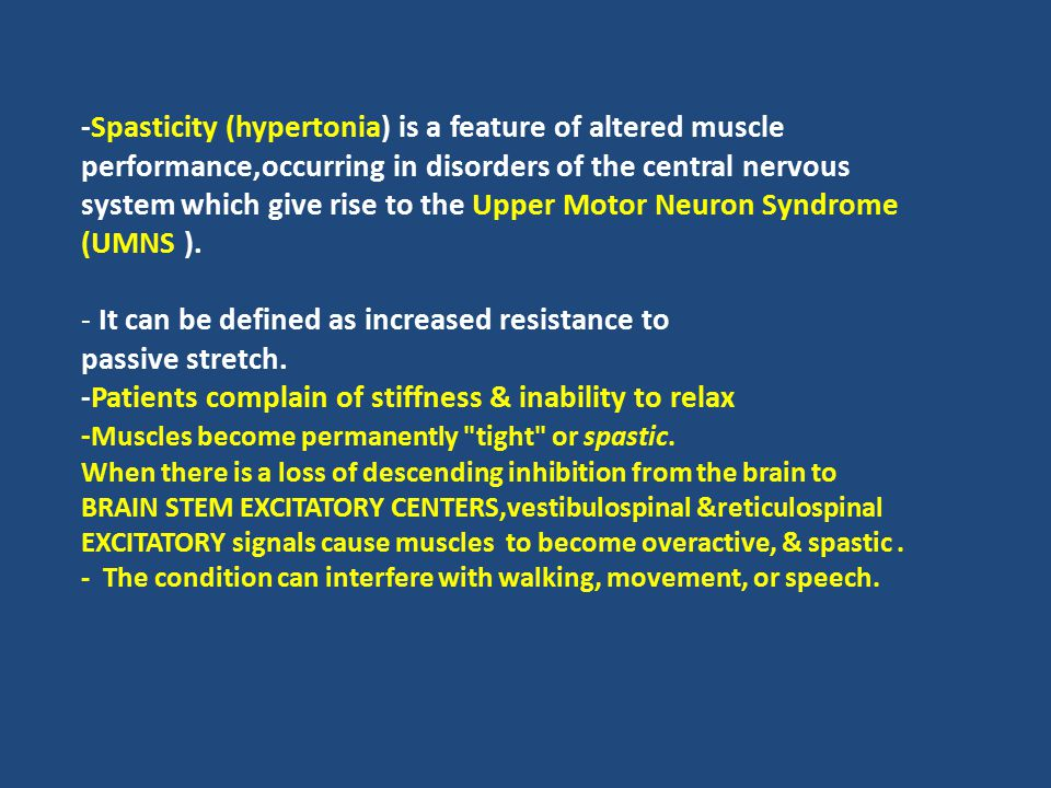 -Spasticity (hypertonia) is a feature of altered muscle performance,occurring in disorders of the central nervous system which give rise to the Upper Motor Neuron Syndrome (UMNS ).