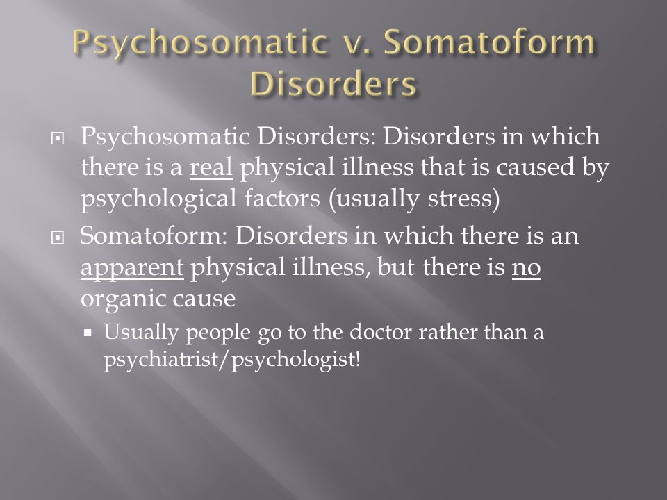  Psychosomatic Disorders: Disorders in which there is a real physical illness that is caused by psychological factors (usually stress)  Somatoform: Disorders in which there is an apparent physical illness, but there is no organic cause  Usually people go to the doctor rather than a psychiatrist/psychologist!