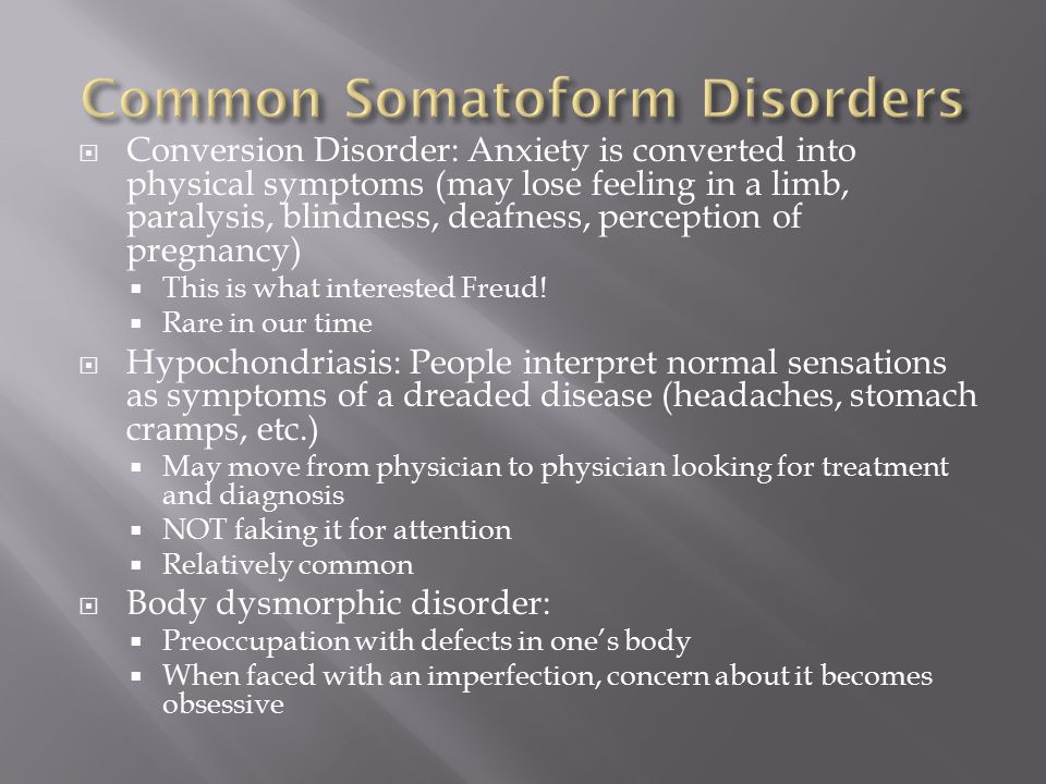  Conversion Disorder: Anxiety is converted into physical symptoms (may lose feeling in a limb, paralysis, blindness, deafness, perception of pregnancy)  This is what interested Freud.