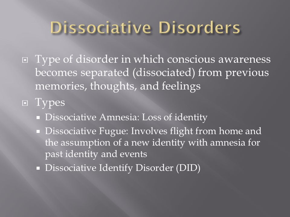  Type of disorder in which conscious awareness becomes separated (dissociated) from previous memories, thoughts, and feelings  Types  Dissociative Amnesia: Loss of identity  Dissociative Fugue: Involves flight from home and the assumption of a new identity with amnesia for past identity and events  Dissociative Identify Disorder (DID)