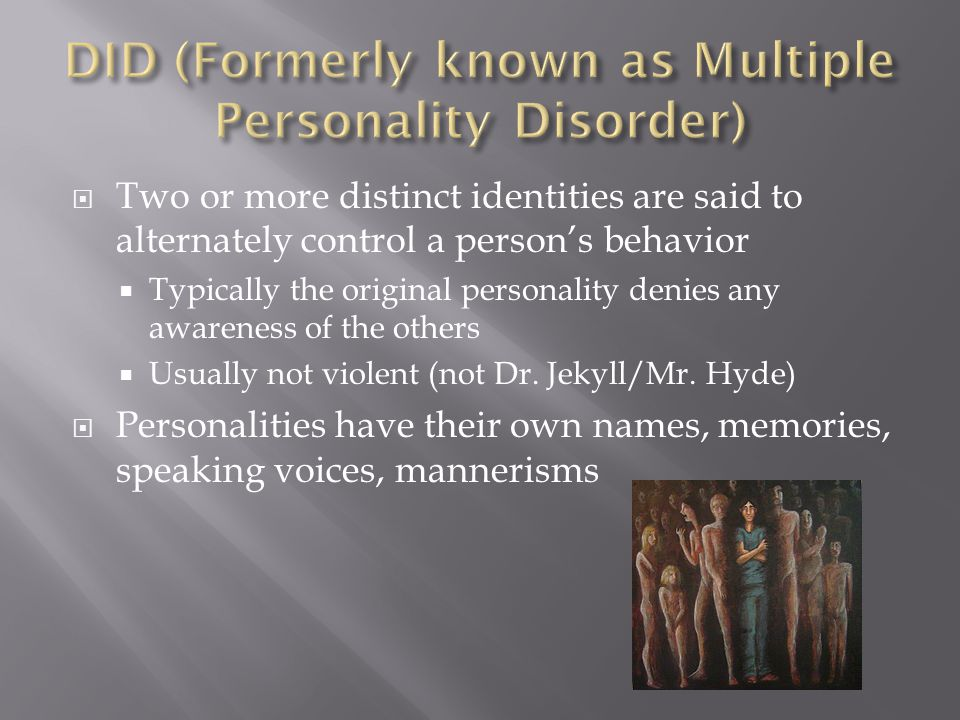  Two or more distinct identities are said to alternately control a person's behavior  Typically the original personality denies any awareness of the others  Usually not violent (not Dr.