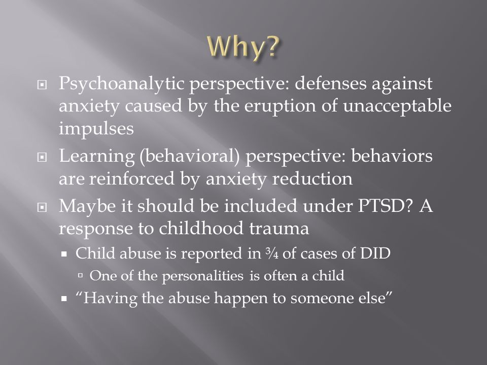  Psychoanalytic perspective: defenses against anxiety caused by the eruption of unacceptable impulses  Learning (behavioral) perspective: behaviors are reinforced by anxiety reduction  Maybe it should be included under PTSD.