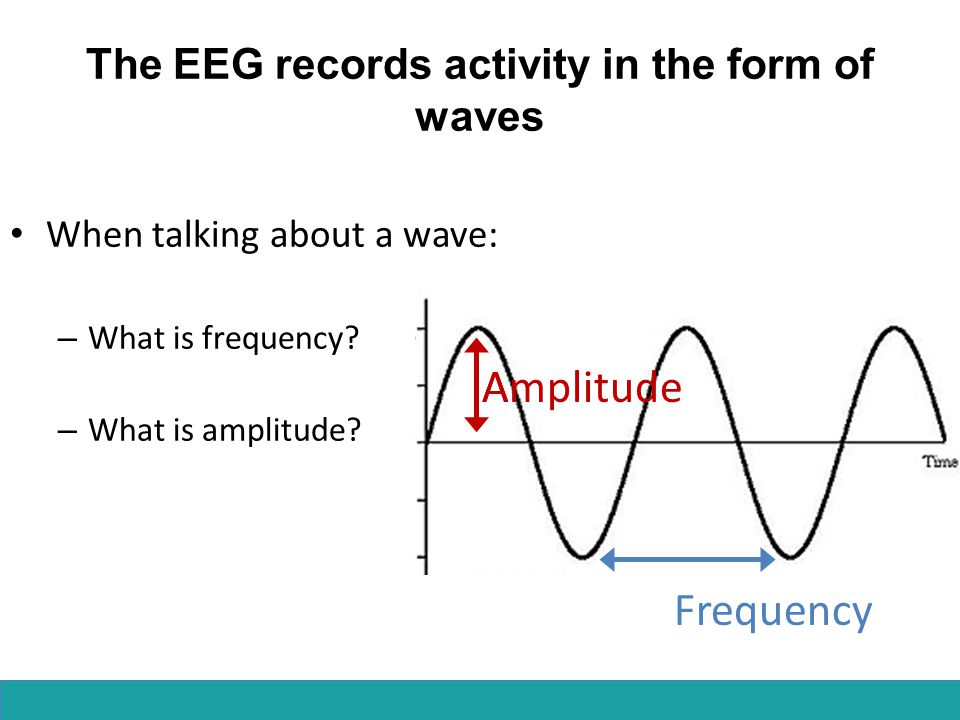 The EEG records activity in the form of waves When talking about a wave: – What is frequency.