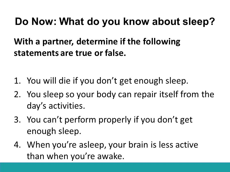 Do Now: What do you know about sleep? With a partner, determine if the following statements are true or false. 1.You will die if you don't get enough