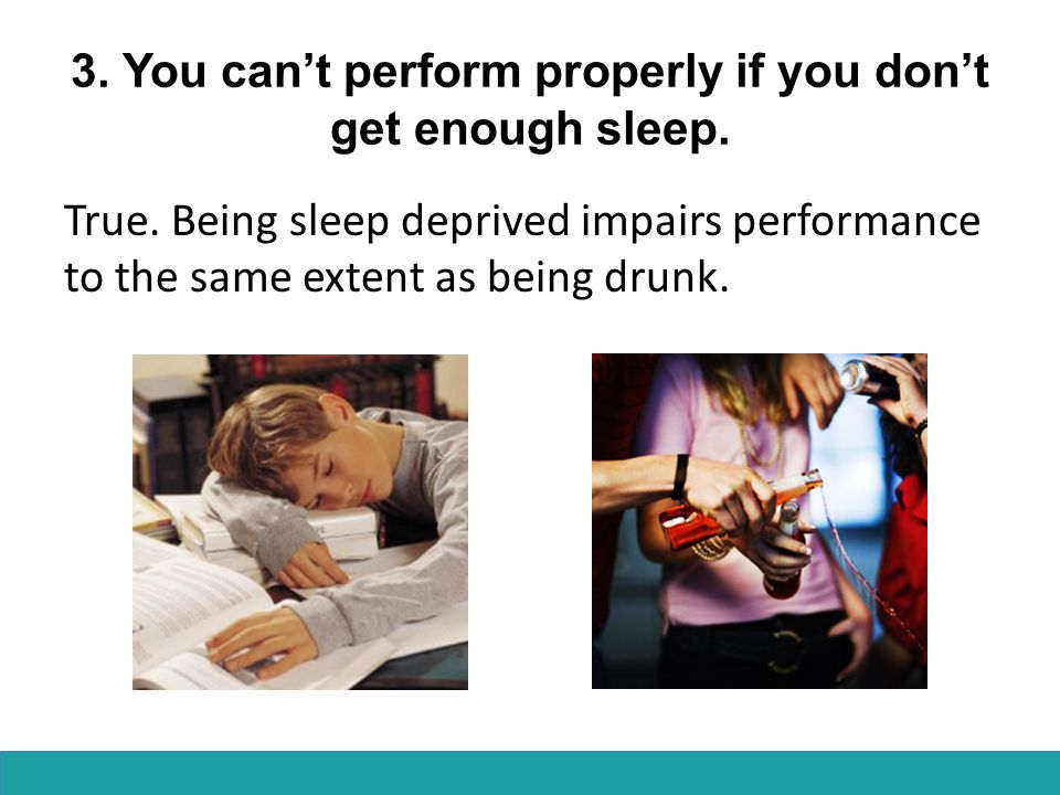 3.You can't perform properly if you don't get enough sleep.