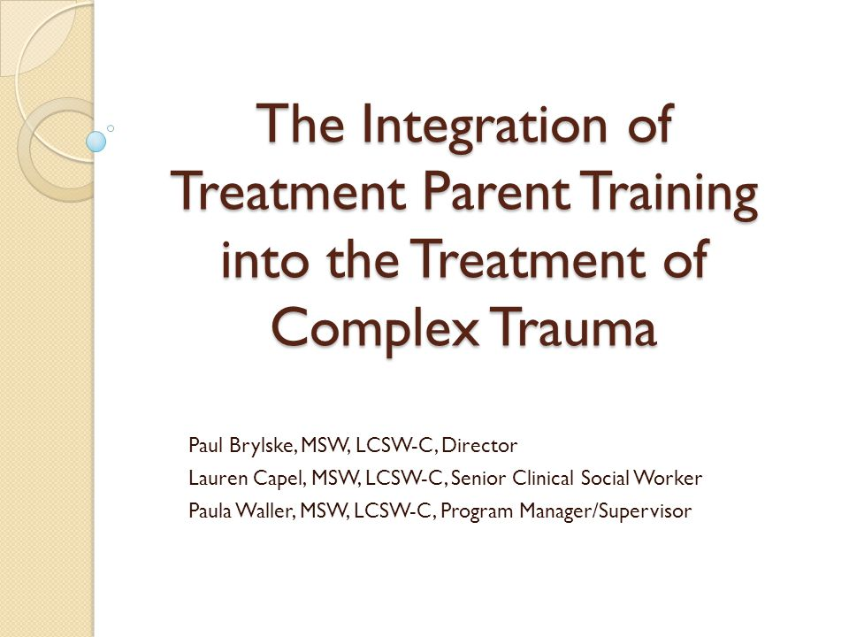 The Integration of Treatment Parent Training into the Treatment of Complex Trauma Paul Brylske, MSW, LCSW-C, Director Lauren Capel, MSW, LCSW-C, Senio