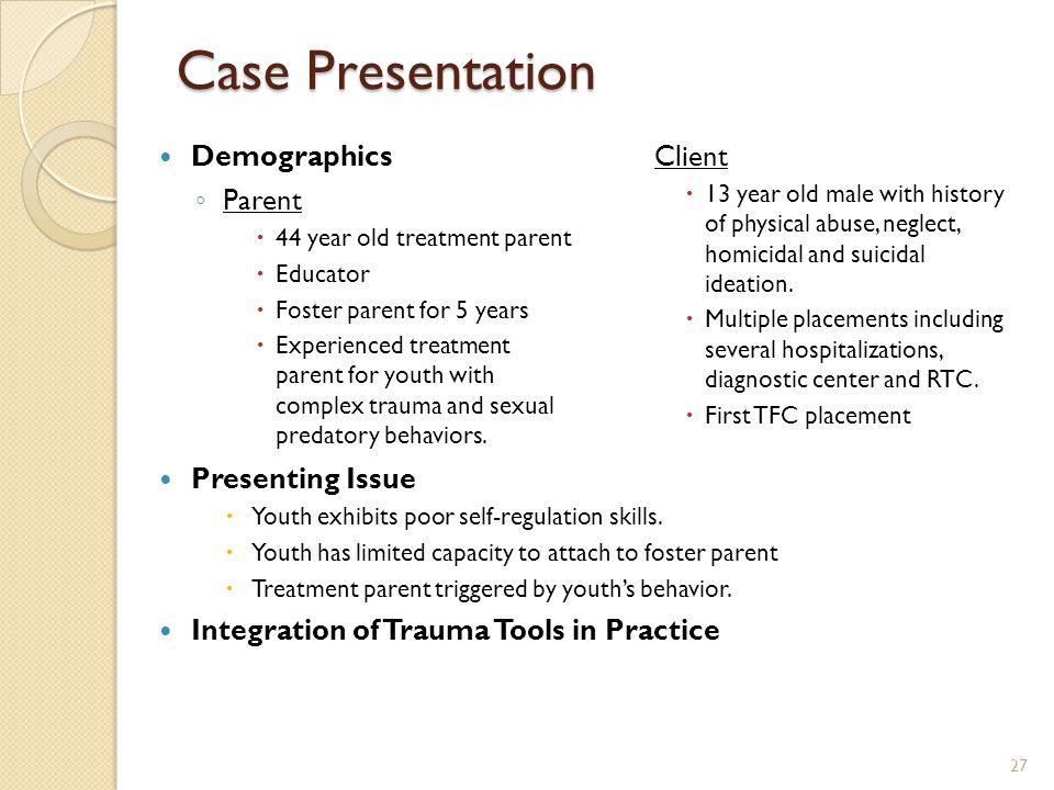 Case Presentation Demographics ◦ Parent  44 year old treatment parent  Educator  Foster parent for 5 years  Experienced treatment parent for youth
