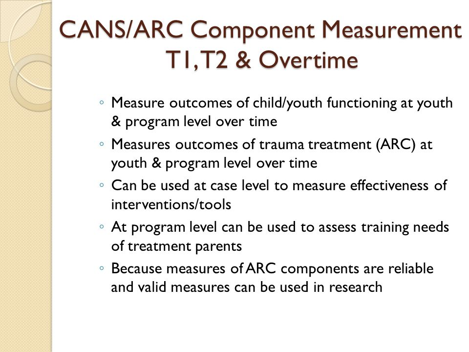 CANS/ARC Component Measurement T1, T2 & Overtime CANS/ARC Component Measurement T1, T2 & Overtime ◦ Measure outcomes of child/youth functioning at you