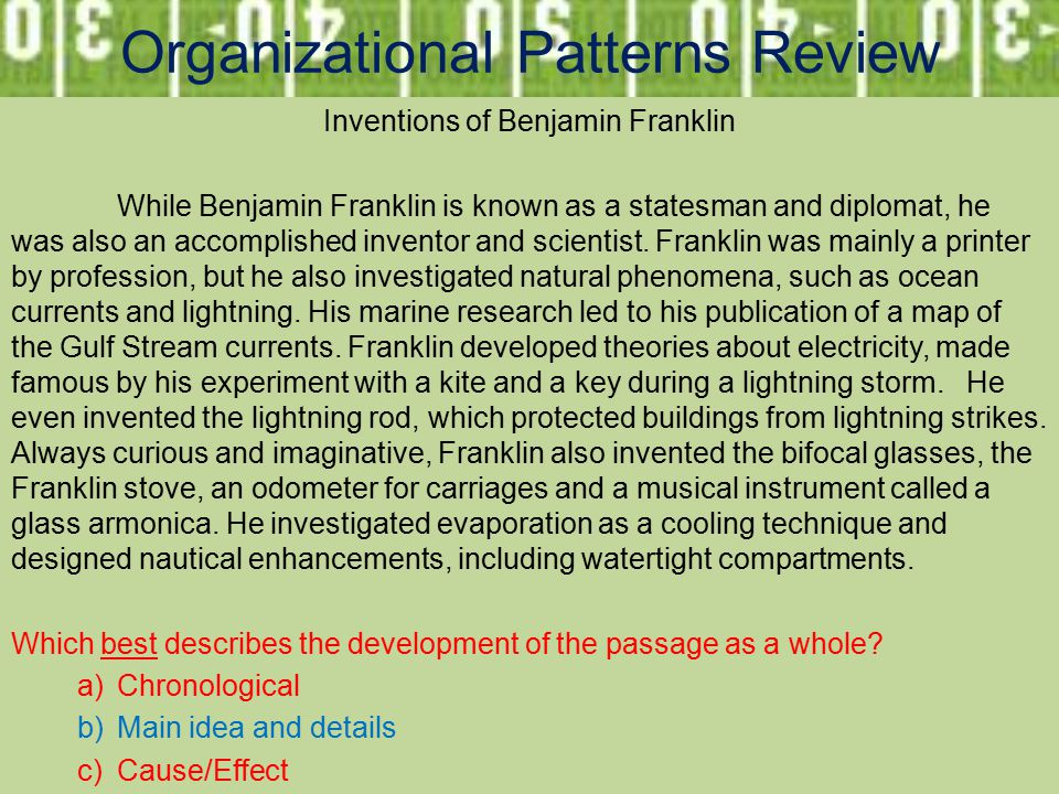 Organizational Patterns Review Inventions of Benjamin Franklin While Benjamin Franklin is known as a statesman and diplomat, he was also an accomplished inventor and scientist.