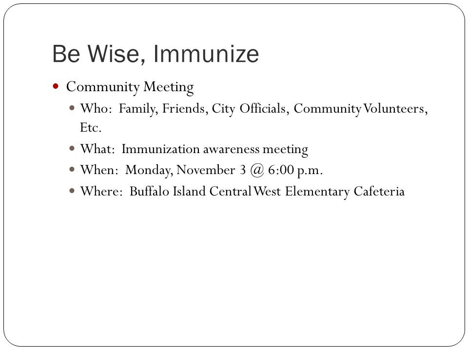 Be Wise, Immunize Community Meeting Who: Family, Friends, City Officials, Community Volunteers, Etc. What: Immunization awareness meeting When: Monday