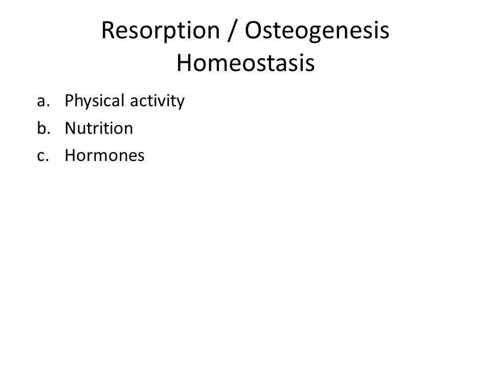 Resorption / Osteogenesis Homeostasis a.Physical activity b.Nutrition c.Hormones
