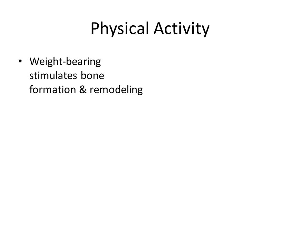 Physical Activity Weight-bearing stimulates bone formation & remodeling