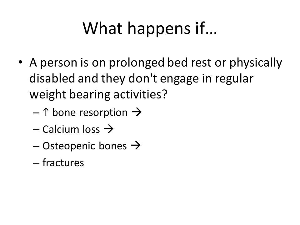What happens if… A person is on prolonged bed rest or physically disabled and they don t engage in regular weight bearing activities.