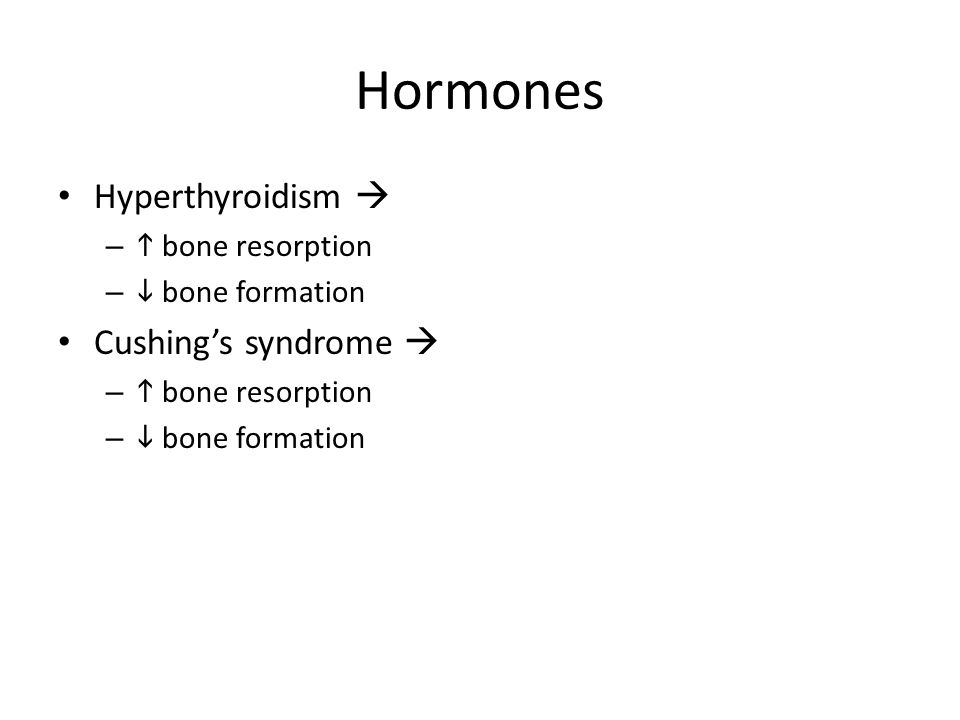Hormones Hyperthyroidism  –  bone resorption –  bone formation Cushing's syndrome  –  bone resorption –  bone formation