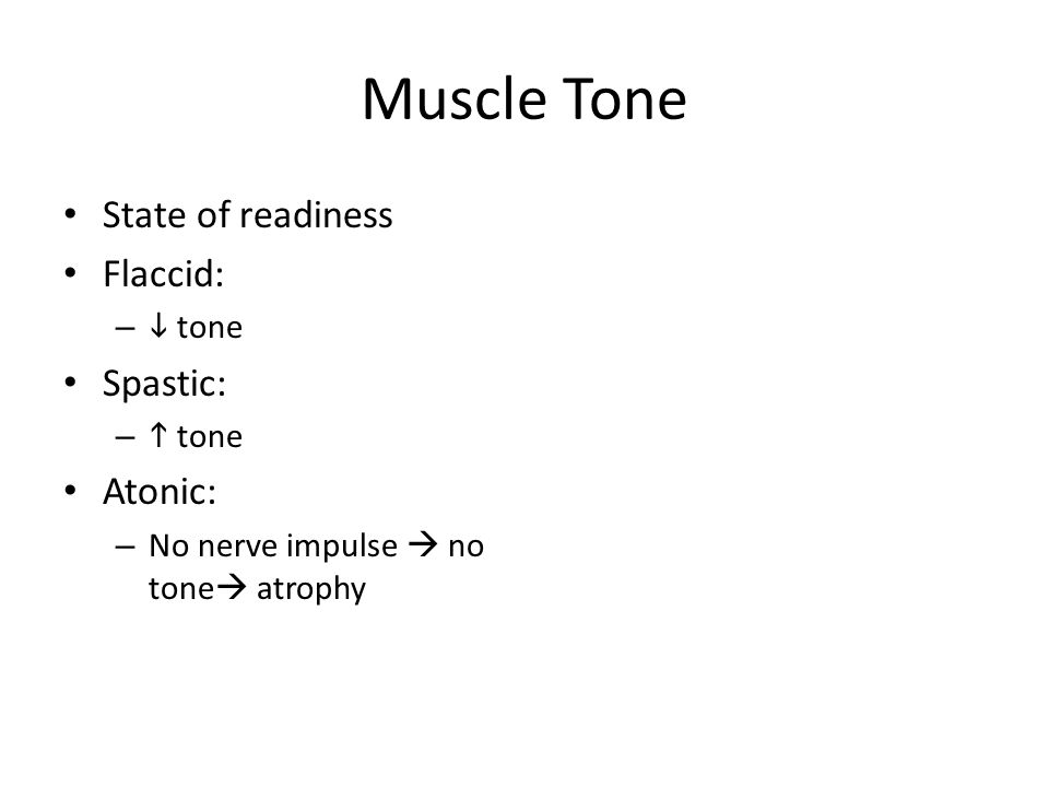 Muscle Tone State of readiness Flaccid: –  tone Spastic: –  tone Atonic: – No nerve impulse  no tone  atrophy
