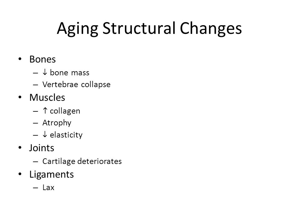 Aging Structural Changes Bones –  bone mass – Vertebrae collapse Muscles –  collagen – Atrophy –  elasticity Joints – Cartilage deteriorates Ligaments – Lax