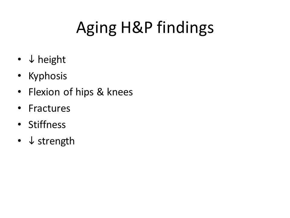Aging H&P findings  height Kyphosis Flexion of hips & knees Fractures Stiffness  strength
