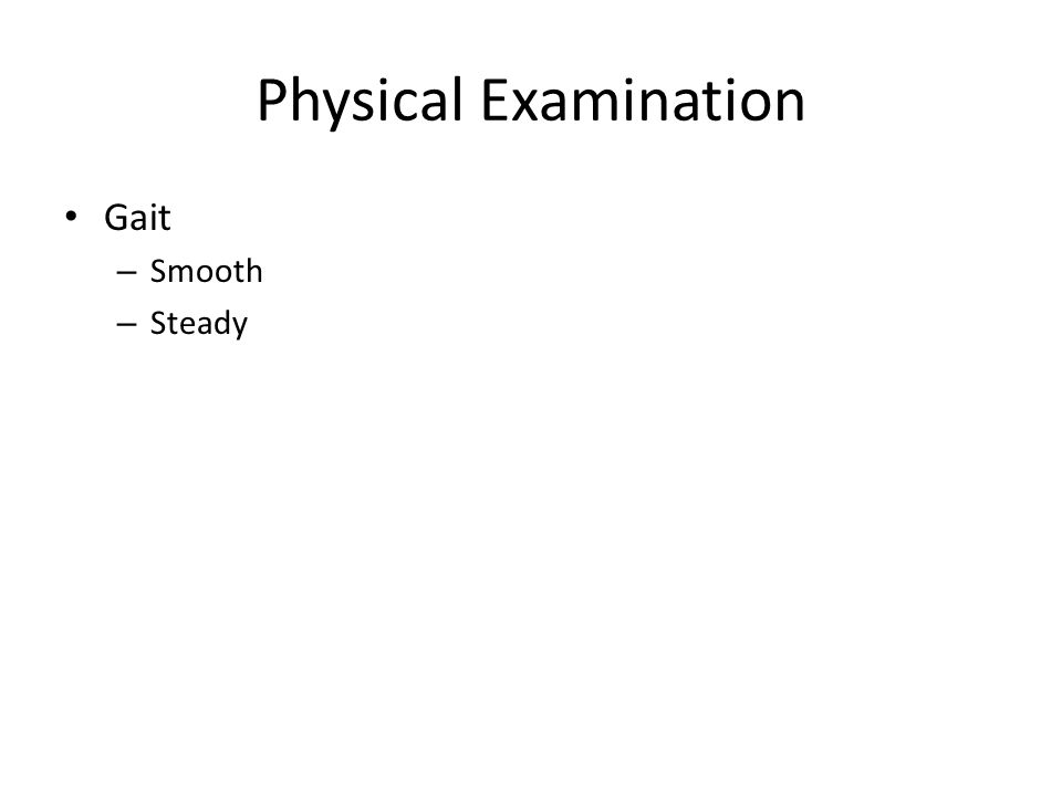 Physical Examination Gait – Smooth – Steady