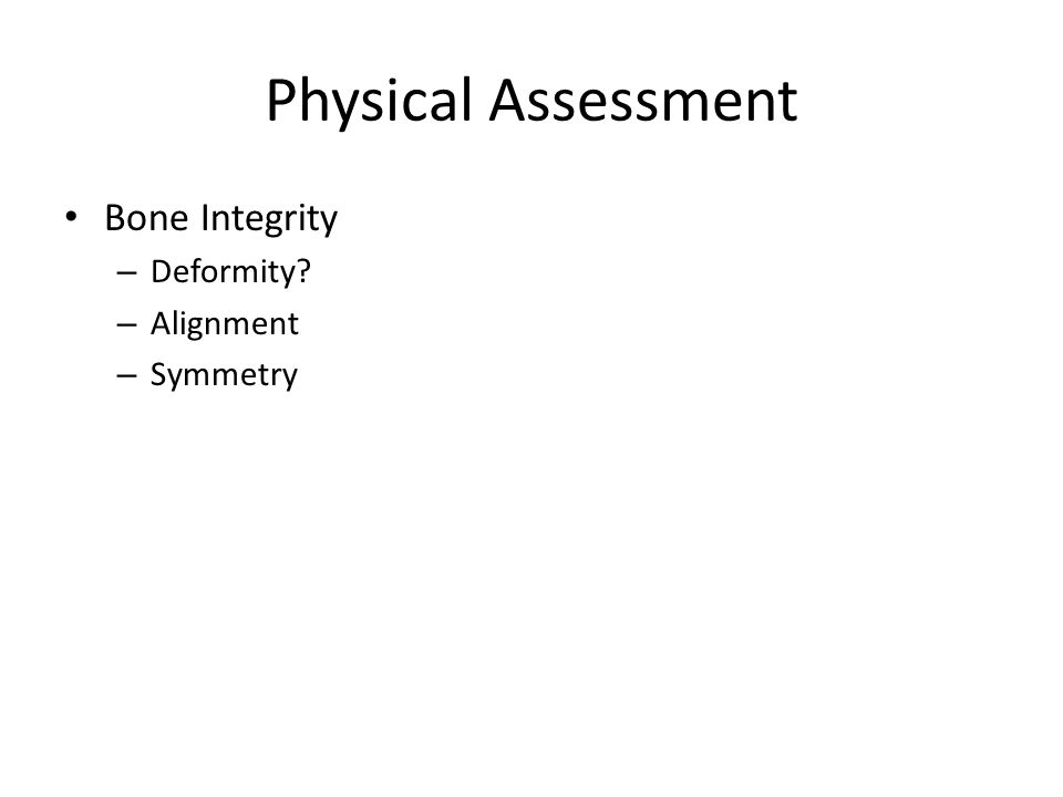 Physical Assessment Bone Integrity – Deformity – Alignment – Symmetry